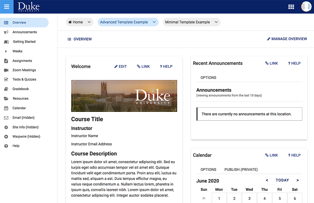 "A screenshot of a course site in Sakai that is using the Advanced Template. There is a left-hand menu with ""Overview"" at the top selected, then the following options: ""Announcements, Getting Started, Weeks, Assignments, Zoom Meetings, Tests & Quizzes, Gradebook, Resources, Calendar, Email (Hidden), Site Info (Hidden), Warpwire (Hidden), and Help."" In the center box, there is a heading saying ""Welcome"" followed by a small banner image with a photo of Duke Chapel taken at a distance with the sun low in the sky to the right of the chapel. Below the sun is the Duke University logo in white. Below the banner image is the heading ""Course Title"" followed by ""Instructor, Instructor Name, and Instructor Email Address."" Then, there is the heading ""Course Description"" followed by placeholder text (lorem ipsum filler text). On the far right there are two boxes--first, a box saying ""Announcements,"" which is currently empty. Then, a box saying ""Calendar"" that shows the top of the June 2020 calendar."