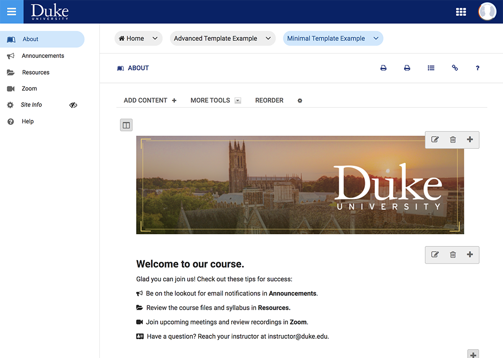 "A screenshot of a course site in Sakai that is using the Minimal template. The site has a left-hand menu with an About page, which currently selected, as well as Announcements, Resources, Zoom, Site Info, and Help. The About Page has a course banner image that shows a photo of Duke Chapel taken from a distance with the sun to the right of it low in the sky. The Duke University logo is just below the sun in white. Below the course banner, there is text saying the following, ""Welcome to our course. Glad you could join us! Check out these tips for success: Be on the lookout for email notifications in Announcements, Review the course files and Syllabus in Resources, Join upcoming meetings and review recordings in Zoom, and Have a Question? Reach your instructor at instructor@duke.edu."""